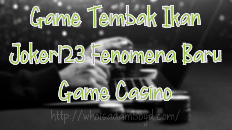 Game Tembak Ikan Joker123 Fenomena Baru Game Casino